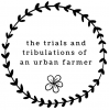 The Trials and Tribulations of an Urban Farmer